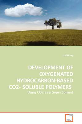 Development of Oxygenated Hydrocarbon-Based Co2- Soluble Polymers - Using Co2 as a Green Solvent