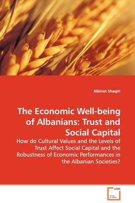 The Economic Well-Being of Albanians: Trust and Social Capital - How Do Cultural Values and the Levels of Trust Affect Social Capital and the Robustness of Economic Performances in the Albanian Societies?