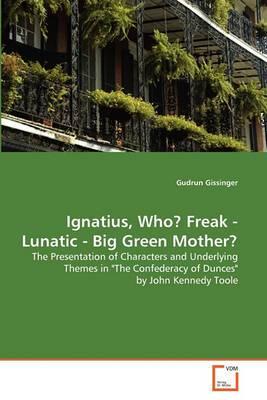 Ignatius, Who? Freak - Lunatic - Big Green Mother?