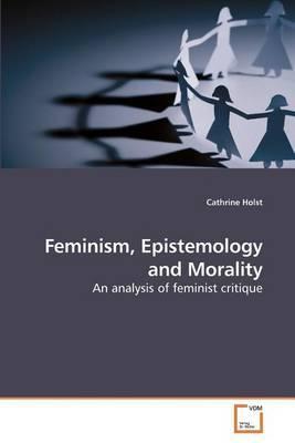 Feminism, Epistemology and Morality