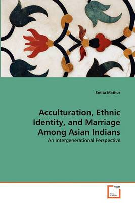Acculturation, Ethnic Identity, and Marriage Among Asian Indians