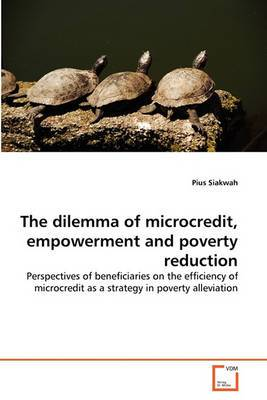 The Dilemma of Microcredit, Empowerment and Poverty Reduction