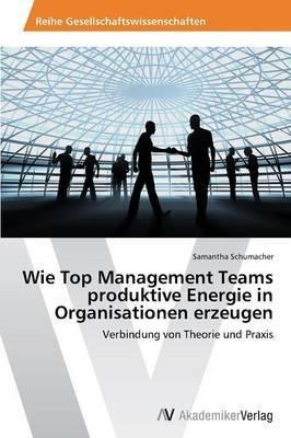 Wie Top Management Teams Produktive Energie in Organisationen Erzeugen