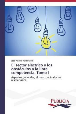 El Sector Electrico y Los Obstaculos a la Libre Competencia. Tomo I