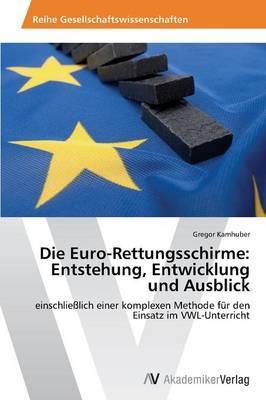 Die Euro-Rettungsschirme: Entstehung, Entwicklung Und Ausblick