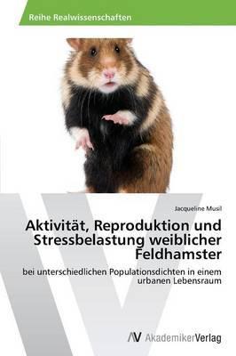 Aktivitat, Reproduktion Und Stressbelastung Weiblicher Feldhamster