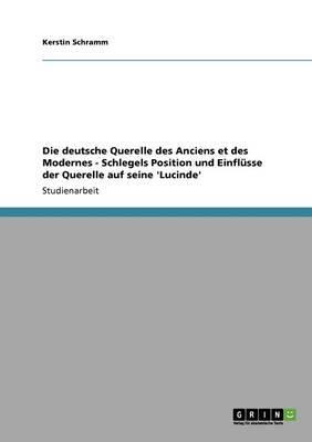 Die Deutsche Querelle Des Anciens Et Des Modernes - Schlegels Position Und Einflusse Der Querelle Auf Seine 'Lucinde'