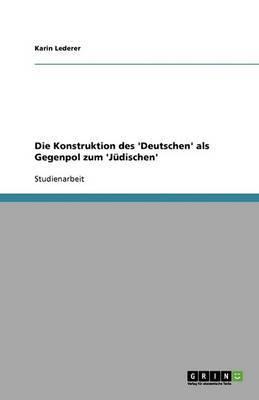 Die Konstruktion Des 'Deutschen' ALS Gegenpol Zum 'j Dischen'