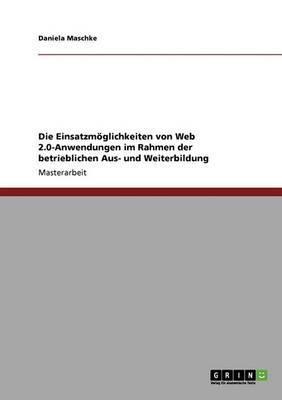 Die Einsatzmoglichkeiten Von Web 2.0-Anwendungen in Der Betrieblichen Aus- Und Weiterbildung