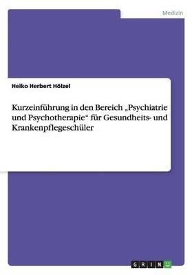 Kurzeinfuhrung in Den Bereich Psychiatrie Und Psychotherapie  Fur Gesundheits- Und Krankenpflegeschuler