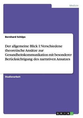 Der Allgemeine Blick I: Verschiedene Theoretische Ansatze Zur Gesundheitskommunikation Mit Besonderer Berucksichtigung Des Narrativen Ansatzes