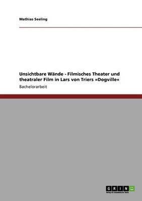 Unsichtbare Wande - Filmisches Theater Und Theatraler Film in Lars Von Triers Dogville