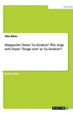 Marguerite Duras  La Douleur : Wie Zeigt Sich Duras' 'Zeuge Sein' in 'la Douleur'?