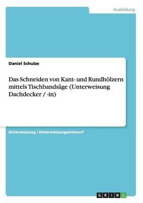 Das Schneiden Von Kant- Und Rundholzern Mittels Tischbandsage (Unterweisung Dachdecker / -In)