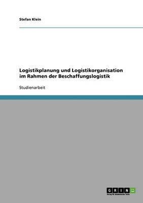 Logistikplanung Und Logistikorganisation Im Rahmen Der Beschaffungslogistik