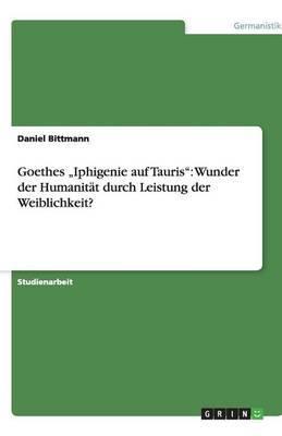 Goethes Iphigenie Auf Tauris : Wunder Der Humanitat Durch Leistung Der Weiblichkeit?