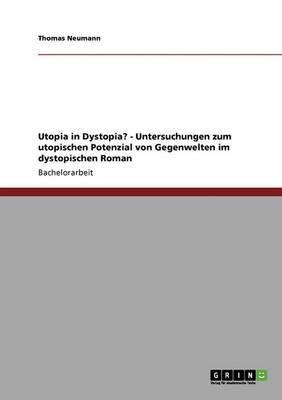 Utopia in Dystopia? - Untersuchungen Zum Utopischen Potenzial Von Gegenwelten Im Dystopischen Roman