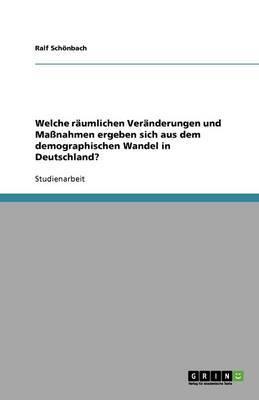 Der Demographische Wandel in Deutschland. Raumliche Veranderungen Und Massnahmen