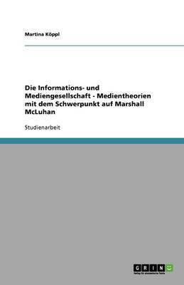 Die Informations- Und Mediengesellschaft - Medientheorien Mit Dem Schwerpunkt Auf Marshall McLuhan