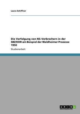 Die Verfolgung Von NS-Verbrechern in Der Sbz/Ddr Am Beispiel Der Waldheimer Prozesse 1950