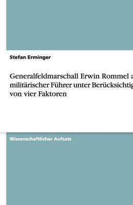 Generalfeldmarschall Erwin Rommel ALS Militarischer Fuhrer Unter Berucksichtigung Von Vier Faktoren