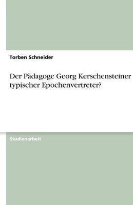 Der Padagoge Georg Kerschensteiner - Ein Typischer Epochenvertreter?