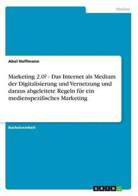 Marketing 2.0? - Das Internet ALS Medium Der Digitalisierung Und Vernetzung Und Daraus Abgeleitete Regeln Fur Ein Medienspezifisches Marketing