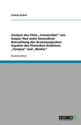 Analyse Des Films Irreversibel  Von Gaspar Noe. Dramaturgische Aspekte Des Filmischen Erzahlens Tempus  Und Modus