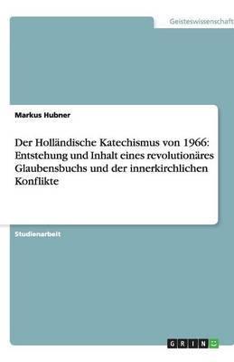 Der Hollandische Katechismus Von 1966: Entstehung Und Inhalt Eines Revolutionares Glaubensbuchs Und Der Innerkirchlichen Konflikte