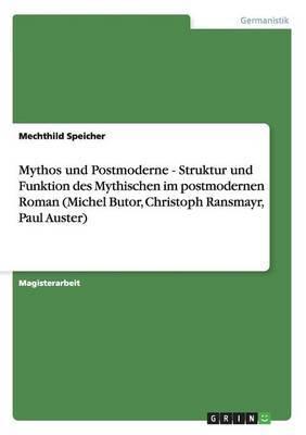 Mythos Und Postmoderne - Struktur Und Funktion Des Mythischen Im Postmodernen Roman (Michel Butor, Christoph Ransmayr, Paul Auster)