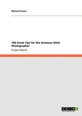 100 Great Tips for the Amateur Dslr Photographer