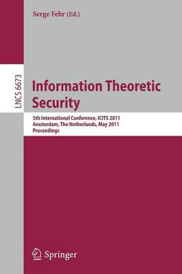 Information Theoretic Security: 5th International Conference, ICITS 2011, Amsterdam, The Netherlands, May 21-24, 2011 : Proceedings