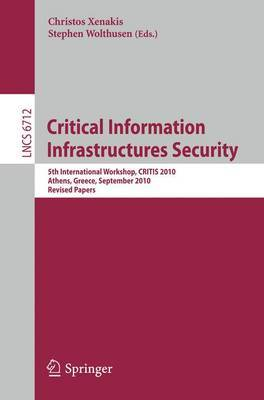 Critical Information Infrastructure Security: 5th International Workshop, CRITIS 2010, Athens, Greece, September 2010, Revised Papers