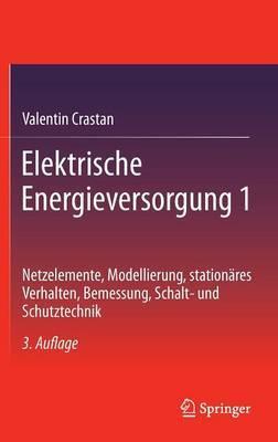 Elektrische Energieversorgung 1: Netzelemente, Modellierung, Stationares Verhalten, Bemessung, Schalt- Und Schutztechnik