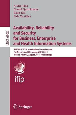 Availability, Reliability and Security for Business, Enterprise and Health Information Systems: IFIP WG 8.4/8.9 International Cross Domain Conference and Workshop, Vienna, Austria, August 22-26, 2011, Proceedings
