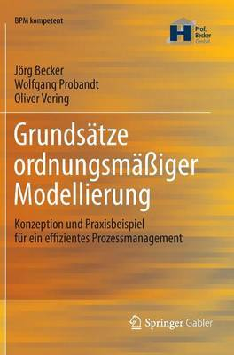 Grundsatze Ordnungsmassiger Modellierung: Konzeption Und Praxisbeispiel Fur Ein Effizientes Prozessmanagement