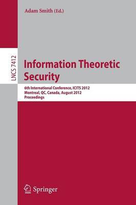 Information Theoretic Security: 6th International Conference, ICITS 2012, Montreal, QC, Canada, August 15-17 2012 : Proceedings