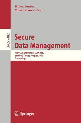 Secure Data Management: 9th VLDB Workshop, SDM 2012, Istanbul, Turkey, August 27 2012 : Proceedings