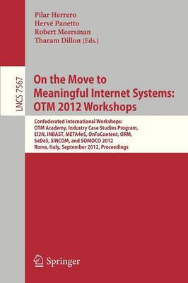 On the Move to Meaningful Internet Systems : OTM 2012 Workshops: Confederated International Workshops: Otm Academy, Industry Case Studies Program, EI2N, Inbast, Meta4eS, Ontocontent, ORM, SeDeD, SINCOM, and SOMOCO 2012, Rome, Italy, September 10-14, 2012.