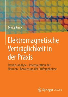 Elektromagnetische Vertraglichkeit in Der Praxis: Design-Analyse - Interpretation Der Normen - Bewertung Der Prufergebnisse