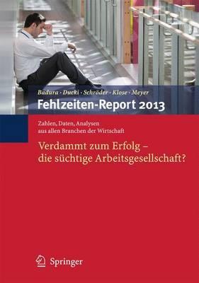 Fehlzeiten-Report 2013: Verdammt Zum Erfolg - Die Suchtige Arbeitsgesellschaft?