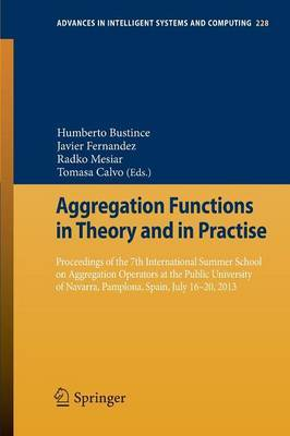 Aggregation Functions in Theory and in Practise: Proceedings of the 7th International Summer School on Aggregation Operators at the Public University of Navarra, Pamplona, Spain, July 16-20, 2013 2013