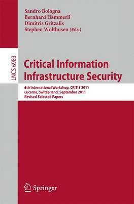 Critical Information Infrastructure Security: 6th International Workshop, CRITIS 2011, Lucerne, Switzerland, September 8-9, 2011, Revised Selected Papers