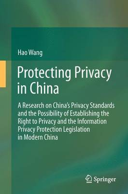 Protecting Privacy in China: A Research on China's Privacy Standards and the Possibility of Establishing the Right to Privacy and the Information Privacy Protection Legislation in Modern China