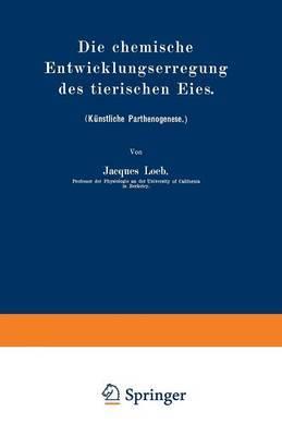 Die Chemische Entwicklungserregung Des Tierischen Eies: (Kunstliche Parthenogenese.)