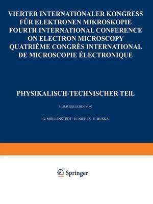 IV. Internationaler Kongress Fur Elektronenmikroskopie / Ivth International Congress on Electron Microscopy / Ive Congres International de Microscopie Electronique. Berlin, 10.-17. September 1958: Band 1: Physikalisch-Technischer Teil