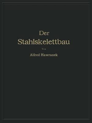 Der Stahlskelettbau Mit Berucksichtigung Der Hoch- Und Turmhauser: Vom Konstruktiven Standpunkte Behandelt Fur Ingenieure Und Architekten