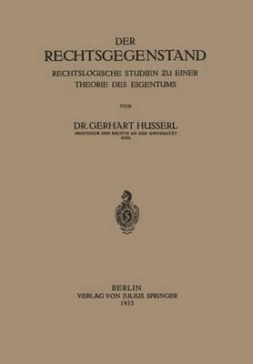 Der Rechtsgegenstand: Rechtslogische Studien ƶu Einer Thoerie Des Eigentums