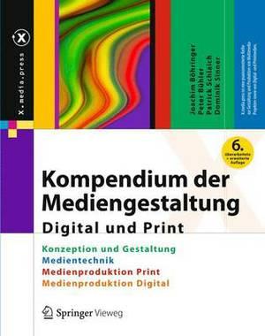 Kompendium Der Mediengestaltung Digital Und Print: Konzeption Und Gestaltung, Produktion Und Technik Fur Digital- Und Printmedien