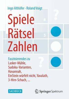 Spiele, Ratsel, Zahlen: Faszinierendes Zu Lasker-Muhle, Sudoku-Varianten, Havannah, Einstein Wurfelt Nicht, Yavalath, 3-Hirn-Schach, ...